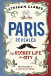 Paris Revealed The Secret Life of a City